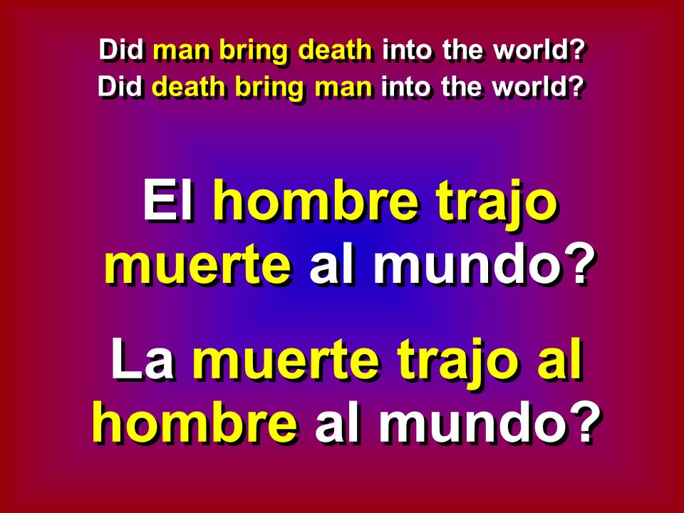 Did man bring death into the world. Did death bring man into the world.