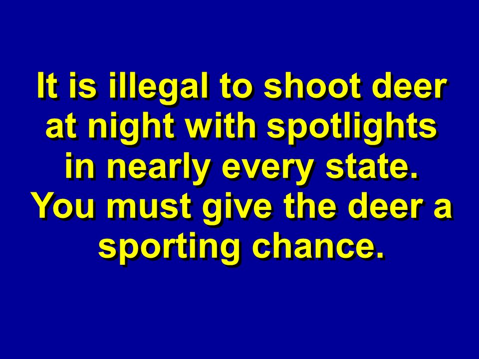 It is illegal to shoot deer at night with spotlights in nearly every state.