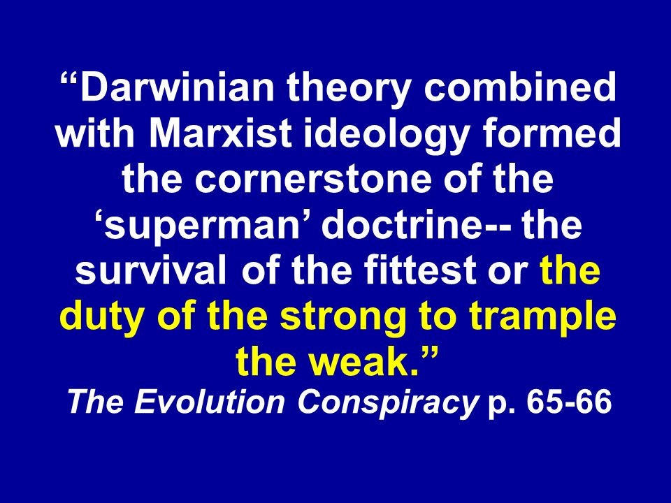 Darwinian theory combined with Marxist ideology formed the cornerstone of the superman doctrine-- the survival of the fittest or the duty of the strong to trample the weak.