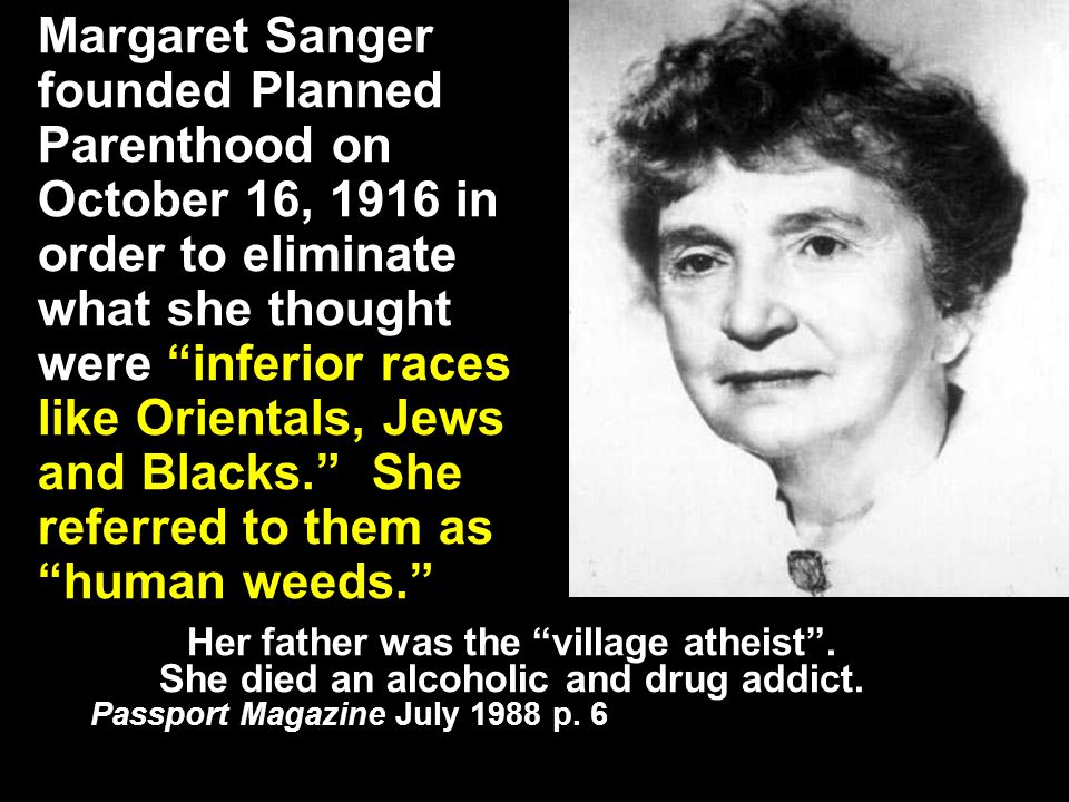 Margaret Sanger founded Planned Parenthood on October 16, 1916 in order to eliminate what she thought were inferior races like Orientals, Jews and Blacks.