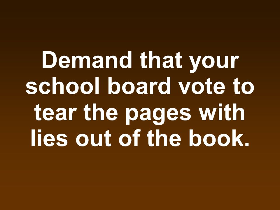 Demand that your school board vote to tear the pages with lies out of the book.