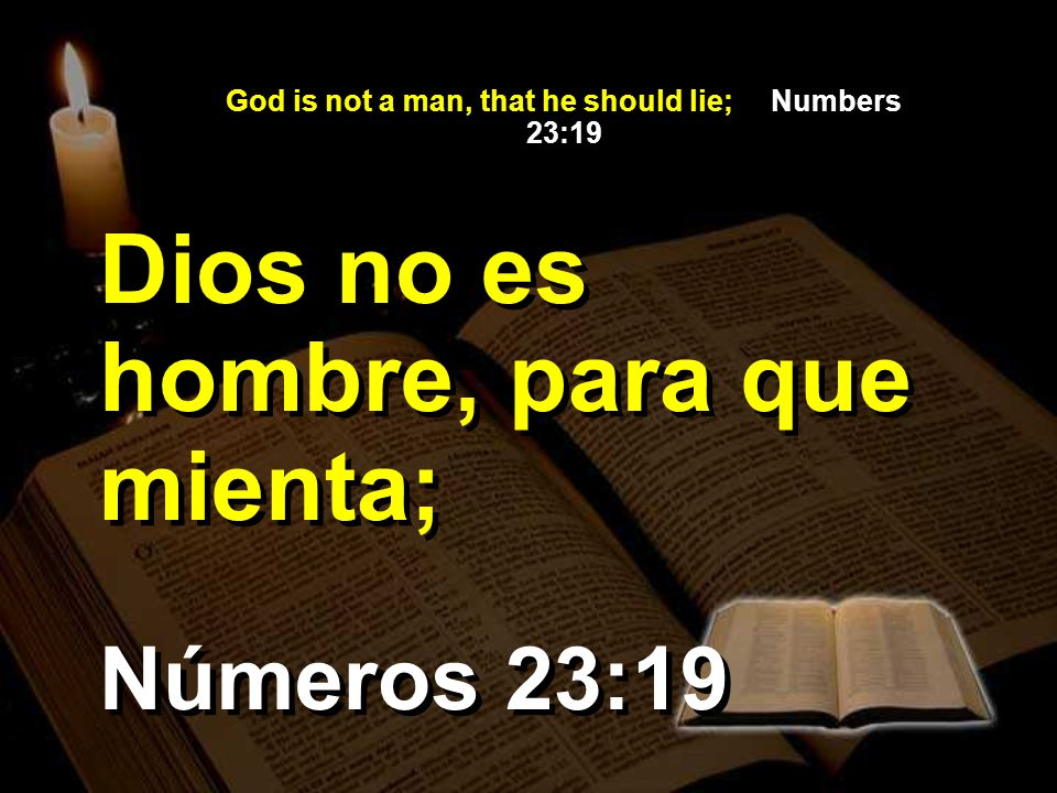 God is not a man, that he should lie; Numbers 23:19 Números 23:19 Dios no es hombre, para que mienta;