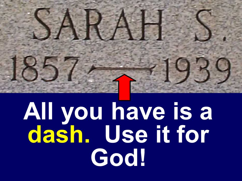 All you have is a dash. Use it for God!