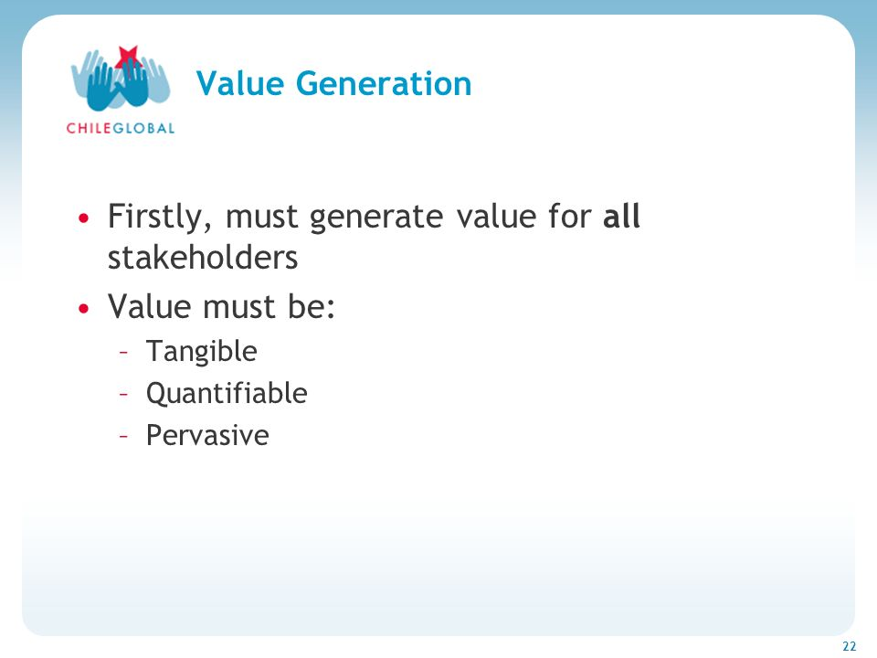 Haga clic para cambiar el estilo de títu 22 Value Generation Firstly, must generate value for all stakeholders Value must be: –Tangible –Quantifiable –Pervasive