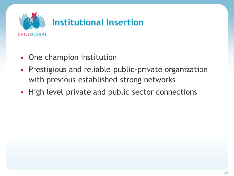Haga clic para cambiar el estilo de títu 24 Institutional Insertion One champion institution Prestigious and reliable public-private organization with previous established strong networks High level private and public sector connections