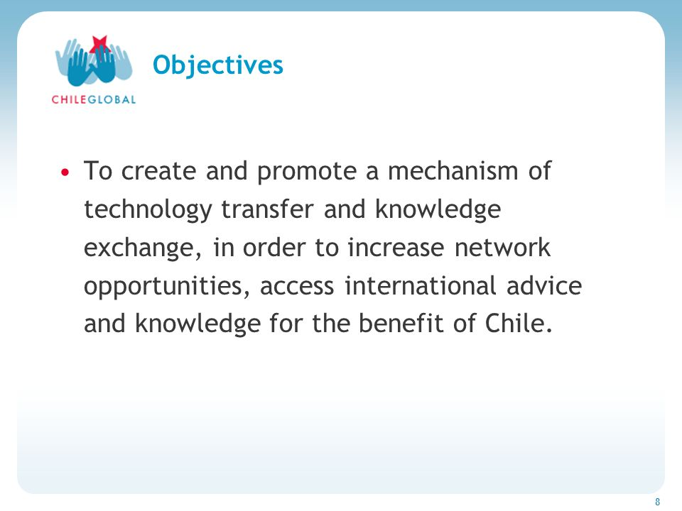 Haga clic para cambiar el estilo de títu 8 Objectives To create and promote a mechanism of technology transfer and knowledge exchange, in order to increase network opportunities, access international advice and knowledge for the benefit of Chile.
