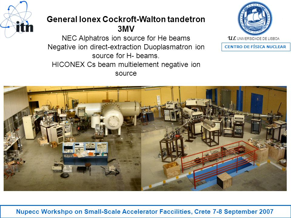 UL UNIVERSIDADE DE LISBOA CENTRO DE FÍSICA NUCLEAR Nupecc Workshpo on Small-Scale Accelerator Faccilities, Crete 7-8 September 2007 General Ionex Cockroft-Walton tandetron 3MV NEC Alphatros ion source for He beams Negative ion direct-extraction Duoplasmatron ion source for H- beams.