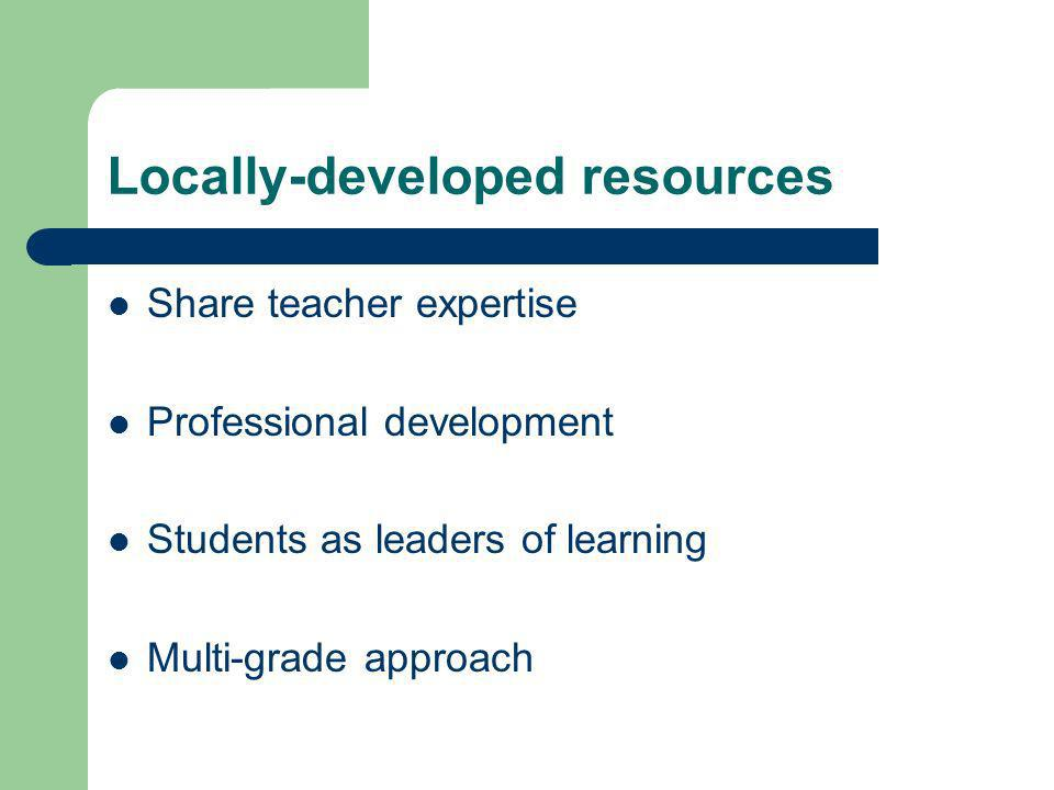Locally-developed resources Share teacher expertise Professional development Students as leaders of learning Multi-grade approach