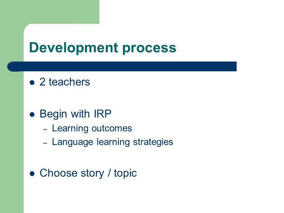 Development process 2 teachers Begin with IRP – Learning outcomes – Language learning strategies Choose story / topic