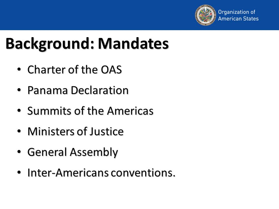 Background: Mandates Charter of the OAS Charter of the OAS Panama Declaration Panama Declaration Summits of the Americas Summits of the Americas Ministers of Justice Ministers of Justice General Assembly General Assembly Inter-Americans conventions.