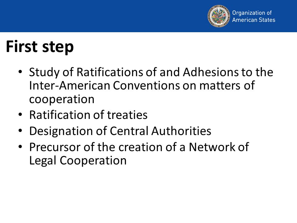First step Study of Ratifications of and Adhesions to the Inter-American Conventions on matters of cooperation Ratification of treaties Designation of Central Authorities Precursor of the creation of a Network of Legal Cooperation