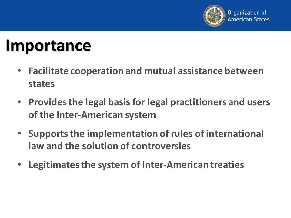 Importance Facilitate cooperation and mutual assistance between states Provides the legal basis for legal practitioners and users of the Inter-American system Supports the implementation of rules of international law and the solution of controversies Legitimates the system of Inter-American treaties