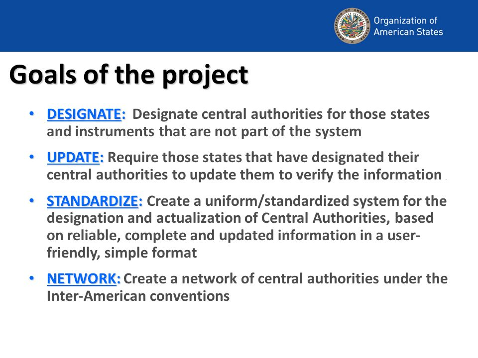 Goals of the project DESIGNATE: DESIGNATE: Designate central authorities for those states and instruments that are not part of the system UPDATE: UPDATE: Require those states that have designated their central authorities to update them to verify the information.