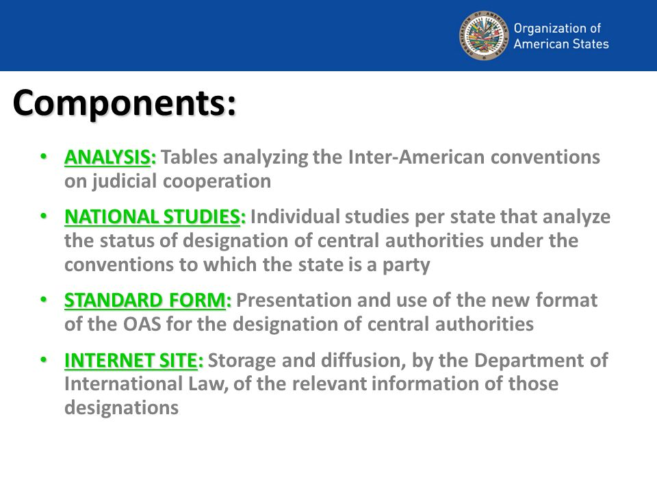Components: ANALYSIS: ANALYSIS: Tables analyzing the Inter-American conventions on judicial cooperation NATIONAL STUDIES: NATIONAL STUDIES: Individual studies per state that analyze the status of designation of central authorities under the conventions to which the state is a party STANDARD FORM: STANDARD FORM: Presentation and use of the new format of the OAS for the designation of central authorities INTERNET SITE: INTERNET SITE: Storage and diffusion, by the Department of International Law, of the relevant information of those designations