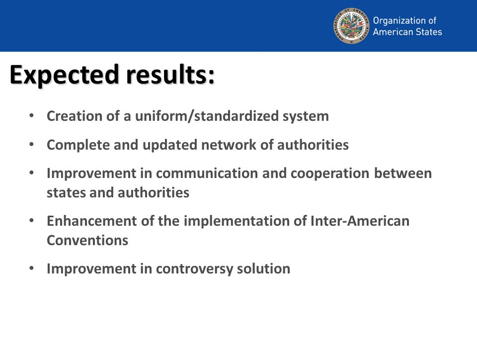 Expected results: Creation of a uniform/standardized system Complete and updated network of authorities Improvement in communication and cooperation between states and authorities Enhancement of the implementation of Inter-American Conventions Improvement in controversy solution