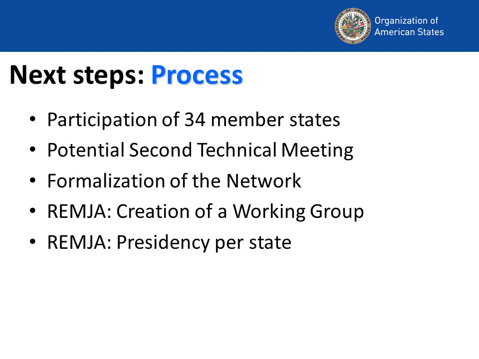 Process Next steps: Process Participation of 34 member states Potential Second Technical Meeting Formalization of the Network REMJA: Creation of a Working Group REMJA: Presidency per state