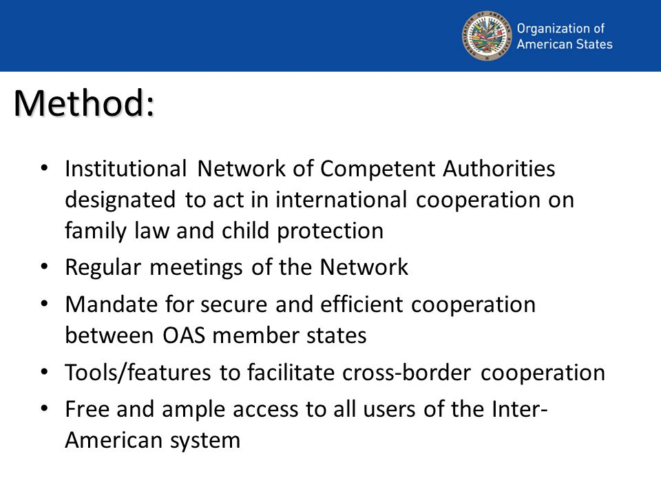Method: Institutional Network of Competent Authorities designated to act in international cooperation on family law and child protection Regular meetings of the Network Mandate for secure and efficient cooperation between OAS member states Tools/features to facilitate cross-border cooperation Free and ample access to all users of the Inter- American system