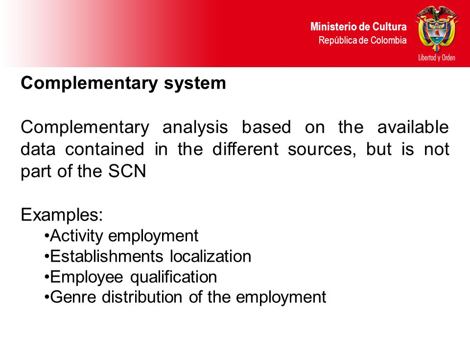 Complementary system Complementary analysis based on the available data contained in the different sources, but is not part of the SCN Examples: Activity employment Establishments localization Employee qualification Genre distribution of the employment Ministerio de Cultura República de Colombia
