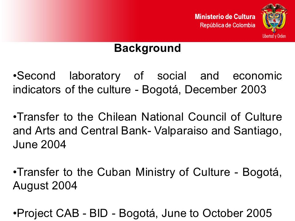 Background Second laboratory of social and economic indicators of the culture - Bogotá, December 2003 Transfer to the Chilean National Council of Culture and Arts and Central Bank- Valparaiso and Santiago, June 2004 Transfer to the Cuban Ministry of Culture - Bogotá, August 2004 Project CAB - BID - Bogotá, June to October 2005 Ministerio de Cultura República de Colombia