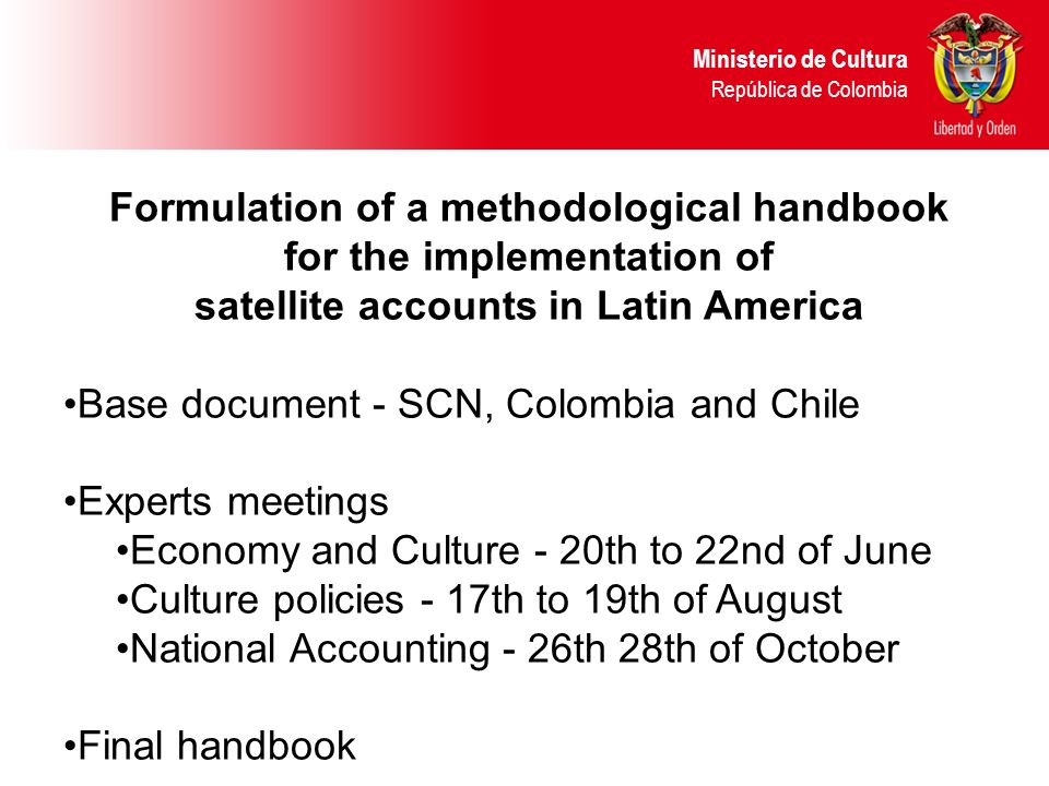 Formulation of a methodological handbook for the implementation of satellite accounts in Latin America Base document - SCN, Colombia and Chile Experts meetings Economy and Culture - 20th to 22nd of June Culture policies - 17th to 19th of August National Accounting - 26th 28th of October Final handbook Ministerio de Cultura República de Colombia