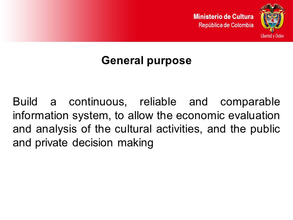 General purpose Build a continuous, reliable and comparable information system, to allow the economic evaluation and analysis of the cultural activities, and the public and private decision making Ministerio de Cultura República de Colombia