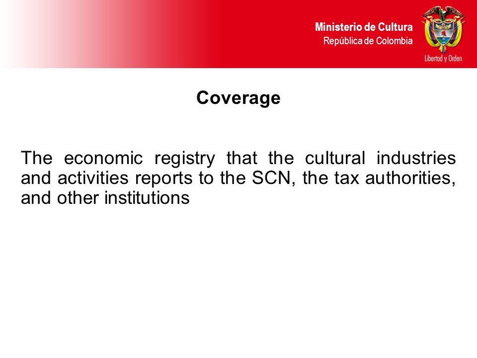 Coverage The economic registry that the cultural industries and activities reports to the SCN, the tax authorities, and other institutions Ministerio de Cultura República de Colombia