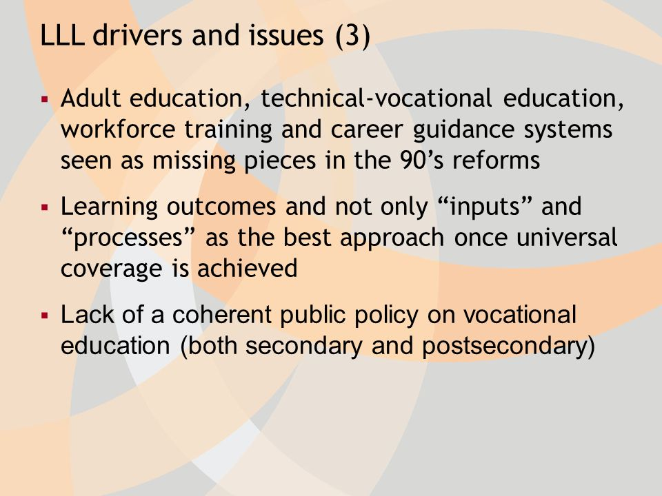 Adult education, technical-vocational education, workforce training and career guidance systems seen as missing pieces in the 90s reforms Learning outcomes and not only inputs and processes as the best approach once universal coverage is achieved Lack of a coherent public policy on vocational education (both secondary and postsecondary) LLL drivers and issues (3)