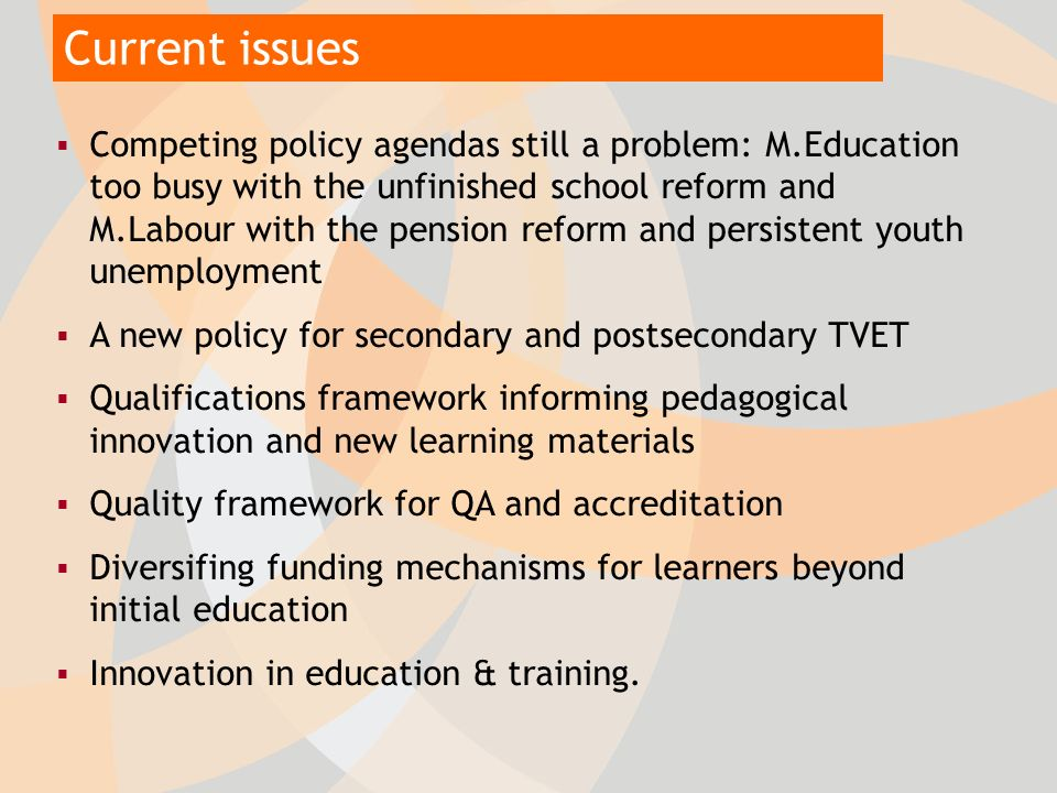 Current issues Competing policy agendas still a problem: M.Education too busy with the unfinished school reform and M.Labour with the pension reform and persistent youth unemployment A new policy for secondary and postsecondary TVET Qualifications framework informing pedagogical innovation and new learning materials Quality framework for QA and accreditation Diversifing funding mechanisms for learners beyond initial education Innovation in education & training.