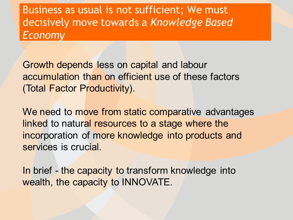 Business as usual is not sufficient; We must decisively move towards a Knowledge Based Economy Growth depends less on capital and labour accumulation than on efficient use of these factors (Total Factor Productivity).