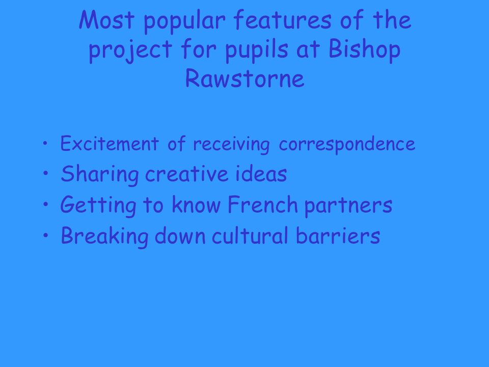 Most popular features of the project for pupils at Bishop Rawstorne Excitement of receiving correspondence Sharing creative ideas Getting to know French partners Breaking down cultural barriers