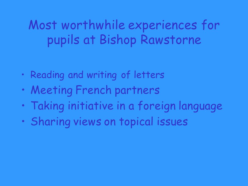 Most worthwhile experiences for pupils at Bishop Rawstorne Reading and writing of letters Meeting French partners Taking initiative in a foreign language Sharing views on topical issues