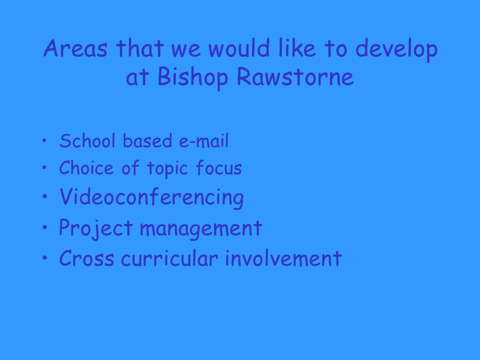 Areas that we would like to develop at Bishop Rawstorne School based  Choice of topic focus Videoconferencing Project management Cross curricular involvement