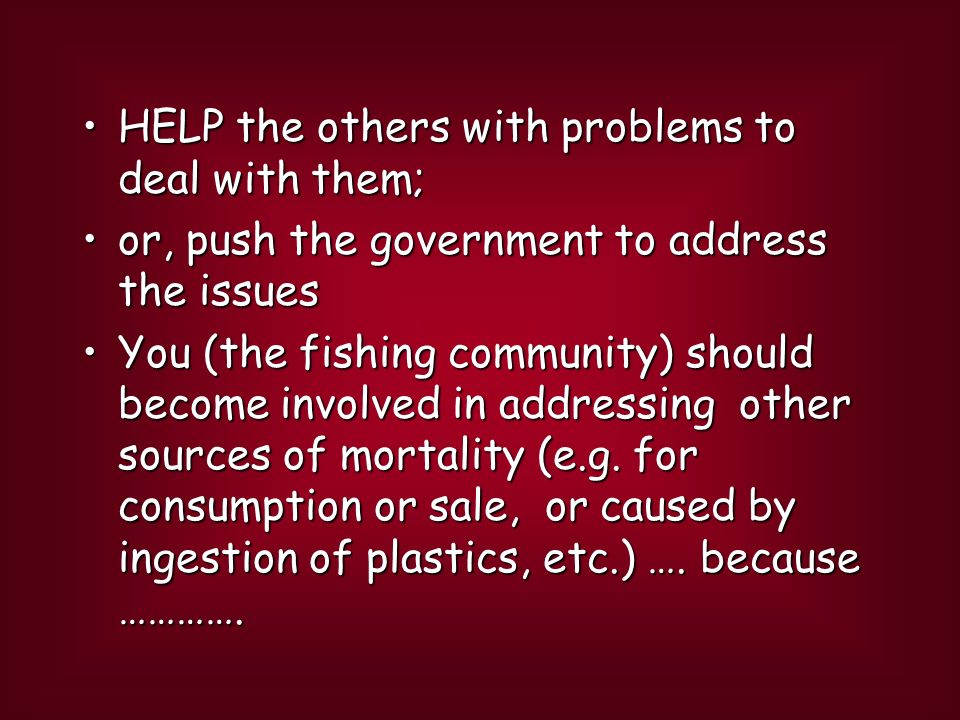 HELP the others with problems to deal with them;HELP the others with problems to deal with them; or, push the government to address the issuesor, push the government to address the issues You (the fishing community) should become involved in addressing other sources of mortality (e.g.