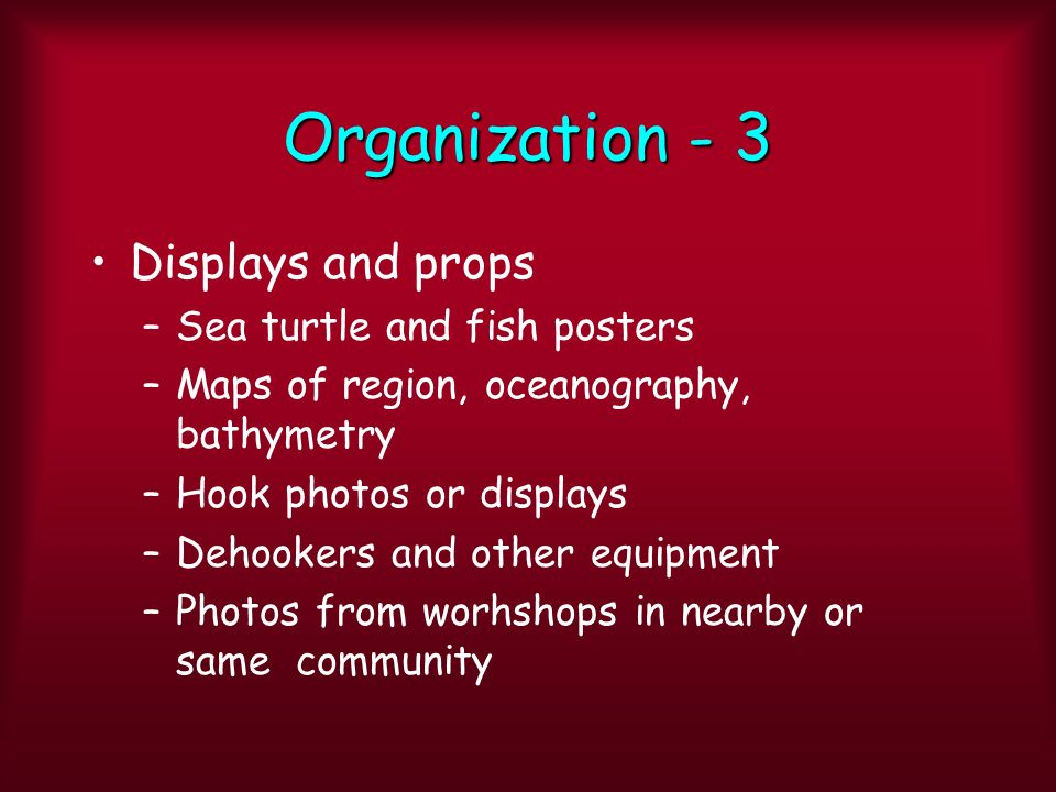 Organization - 3 Displays and props –Sea turtle and fish posters –Maps of region, oceanography, bathymetry –Hook photos or displays –Dehookers and other equipment –Photos from worhshops in nearby or same community