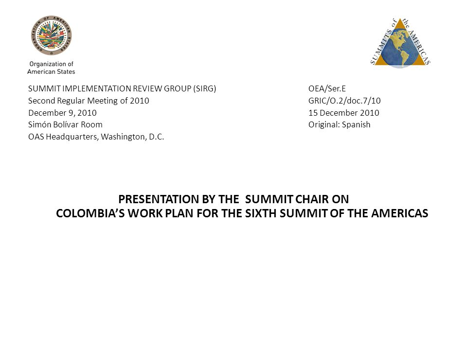 SUMMIT IMPLEMENTATION REVIEW GROUP (SIRG) OEA/Ser.E Second Regular Meeting of 2010 GRIC/O.2/doc.7/10 December 9, 2010 15 December 2010 Simón Bolívar Room Original: Spanish OAS Headquarters, Washington, D.C.