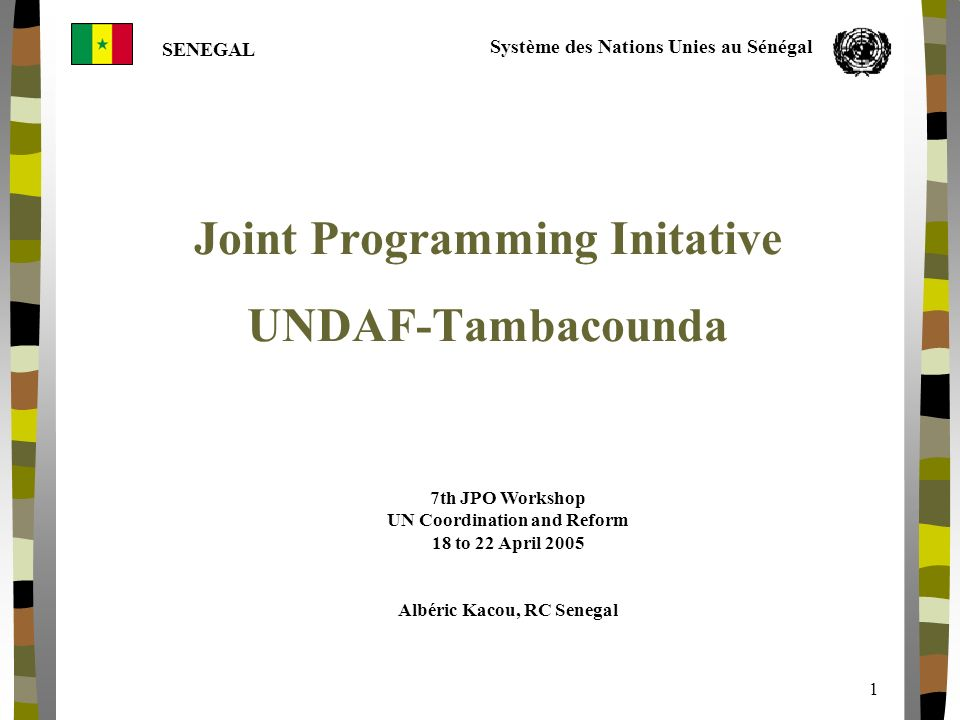 SENEGAL Système des Nations Unies au Sénégal 1 Joint Programming Initative UNDAF-Tambacounda 7th JPO Workshop UN Coordination and Reform 18 to 22 April 2005 Albéric Kacou, RC Senegal