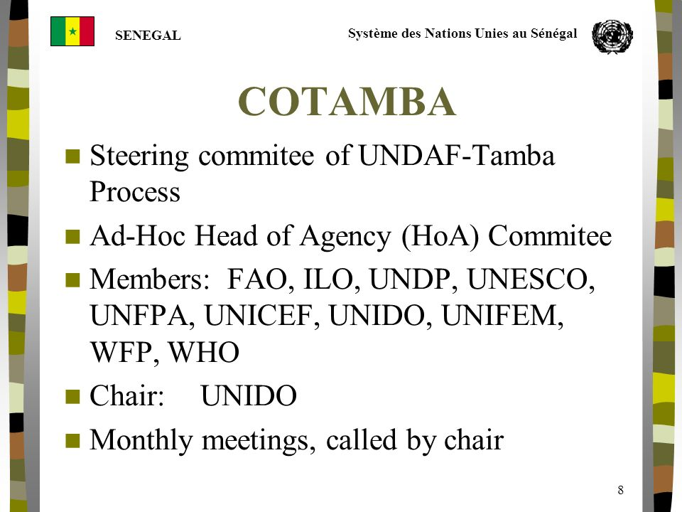 Système des Nations Unies au Sénégal SENEGAL 8 COTAMBA Steering commitee of UNDAF-Tamba Process Ad-Hoc Head of Agency (HoA) Commitee Members: FAO, ILO, UNDP, UNESCO, UNFPA, UNICEF, UNIDO, UNIFEM, WFP, WHO Chair:UNIDO Monthly meetings, called by chair