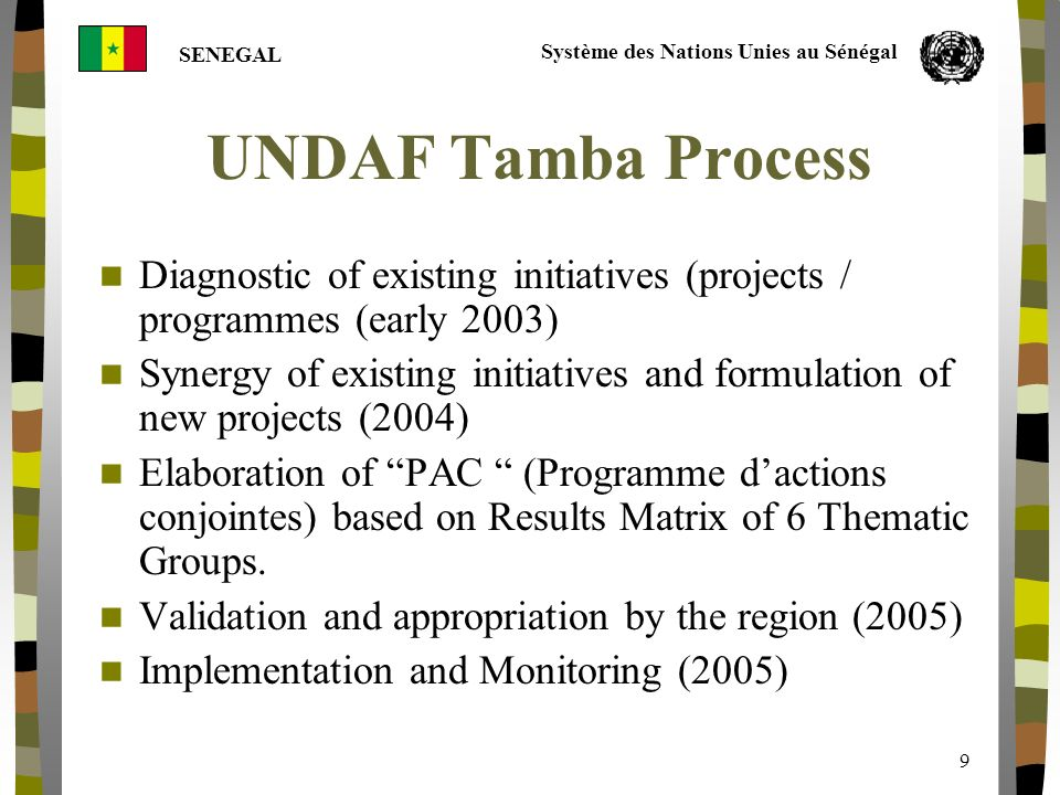 Système des Nations Unies au Sénégal SENEGAL 9 UNDAF Tamba Process Diagnostic of existing initiatives (projects / programmes (early 2003) Synergy of existing initiatives and formulation of new projects (2004) Elaboration of PAC (Programme dactions conjointes) based on Results Matrix of 6 Thematic Groups.