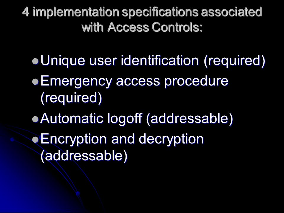 4 implementation specifications associated with Access Controls: Unique user identification (required) Unique user identification (required) Emergency access procedure (required) Emergency access procedure (required) Automatic logoff (addressable) Automatic logoff (addressable) Encryption and decryption (addressable) Encryption and decryption (addressable)