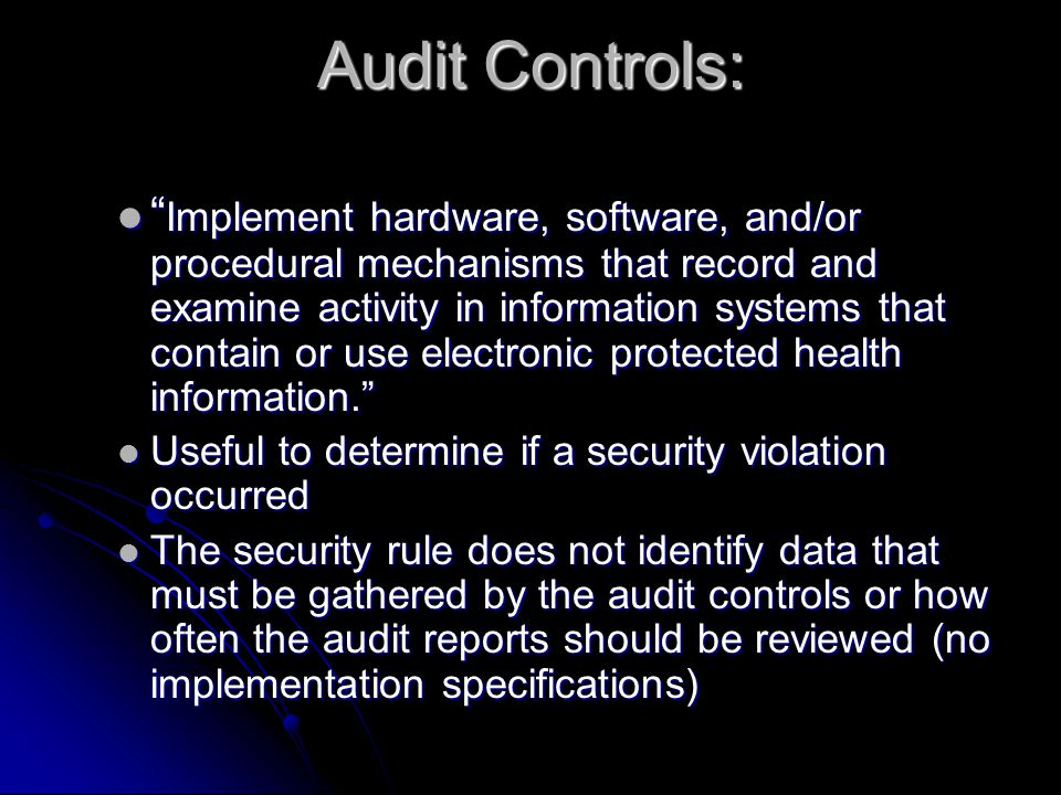 Audit Controls: Implement hardware, software, and/or procedural mechanisms that record and examine activity in information systems that contain or use electronic protected health information. Implement hardware, software, and/or procedural mechanisms that record and examine activity in information systems that contain or use electronic protected health information. Useful to determine if a security violation occurred Useful to determine if a security violation occurred The security rule does not identify data that must be gathered by the audit controls or how often the audit reports should be reviewed (no implementation specifications) The security rule does not identify data that must be gathered by the audit controls or how often the audit reports should be reviewed (no implementation specifications)