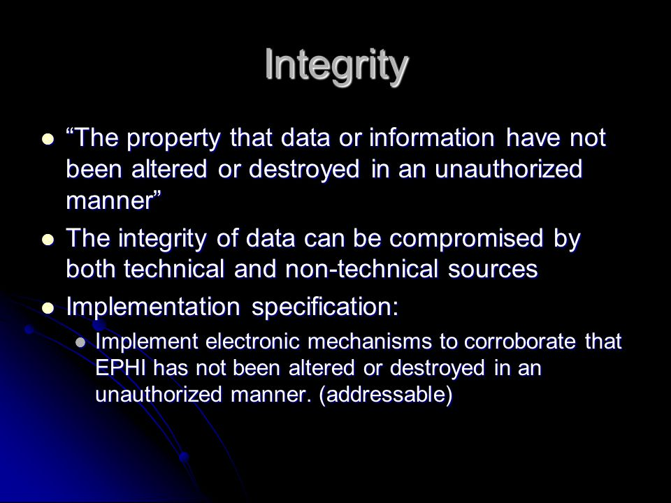 Integrity The property that data or information have not been altered or destroyed in an unauthorized manner The property that data or information have not been altered or destroyed in an unauthorized manner The integrity of data can be compromised by both technical and non-technical sources The integrity of data can be compromised by both technical and non-technical sources Implementation specification: Implementation specification: Implement electronic mechanisms to corroborate that EPHI has not been altered or destroyed in an unauthorized manner.