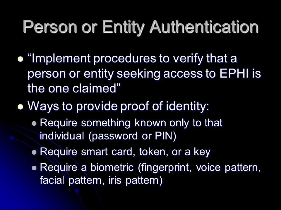 Person or Entity Authentication Implement procedures to verify that a person or entity seeking access to EPHI is the one claimed Implement procedures to verify that a person or entity seeking access to EPHI is the one claimed Ways to provide proof of identity: Ways to provide proof of identity: Require something known only to that individual (password or PIN) Require something known only to that individual (password or PIN) Require smart card, token, or a key Require smart card, token, or a key Require a biometric (fingerprint, voice pattern, facial pattern, iris pattern) Require a biometric (fingerprint, voice pattern, facial pattern, iris pattern)