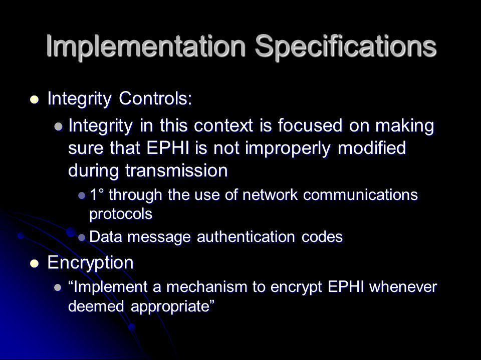 Implementation Specifications Integrity Controls: Integrity Controls: Integrity in this context is focused on making sure that EPHI is not improperly modified during transmission Integrity in this context is focused on making sure that EPHI is not improperly modified during transmission 1° through the use of network communications protocols 1° through the use of network communications protocols Data message authentication codes Data message authentication codes Encryption Encryption Implement a mechanism to encrypt EPHI whenever deemed appropriate Implement a mechanism to encrypt EPHI whenever deemed appropriate