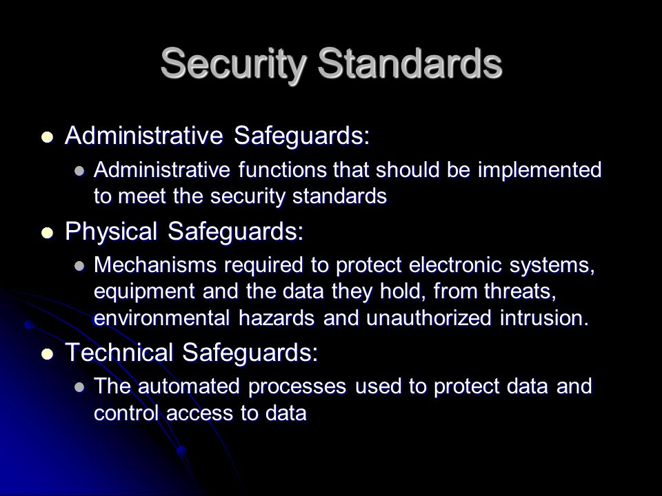 Security Standards Administrative Safeguards: Administrative Safeguards: Administrative functions that should be implemented to meet the security standards Administrative functions that should be implemented to meet the security standards Physical Safeguards: Physical Safeguards: Mechanisms required to protect electronic systems, equipment and the data they hold, from threats, environmental hazards and unauthorized intrusion.