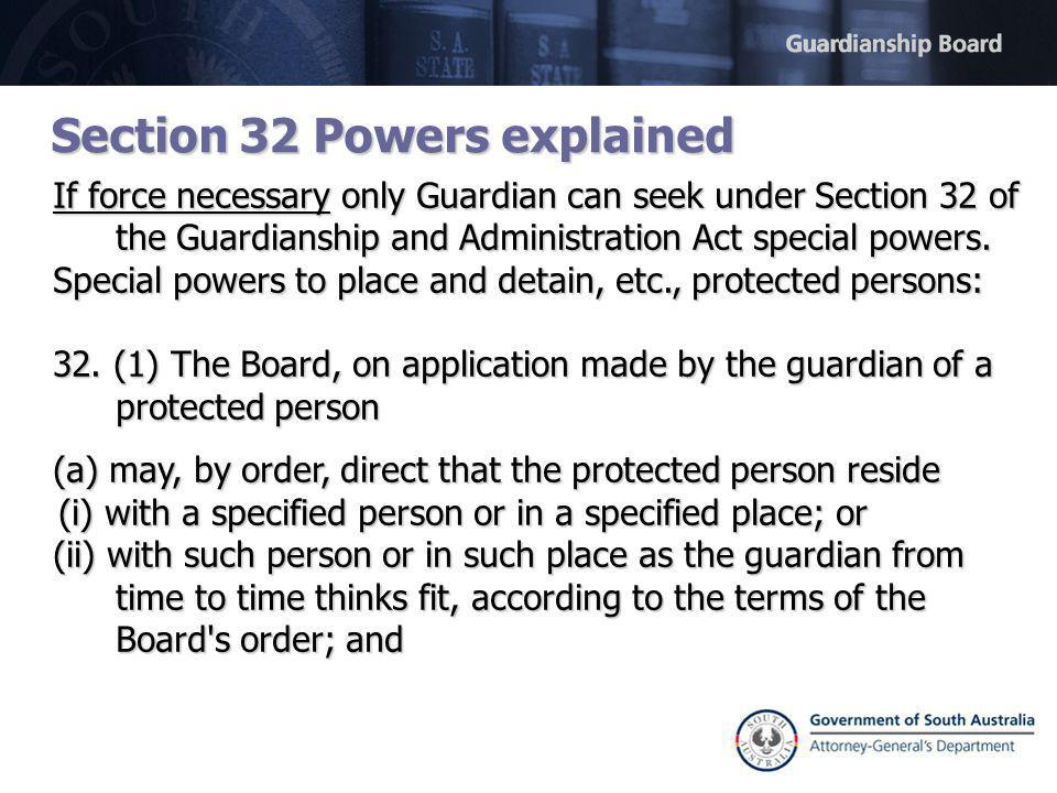 Section 32 Powers explained If force necessary only Guardian can seek under Section 32 of the Guardianship and Administration Act special powers.