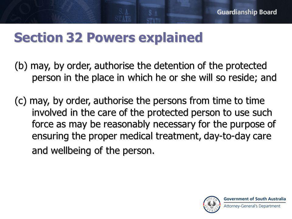 Section 32 Powers explained (b) may, by order, authorise the detention of the protected person in the place in which he or she will so reside; and (c) may, by order, authorise the persons from time to time involved in the care of the protected person to use such force as may be reasonably necessary for the purpose of ensuring the proper medical treatment, day-to-day care and wellbeing of the person.