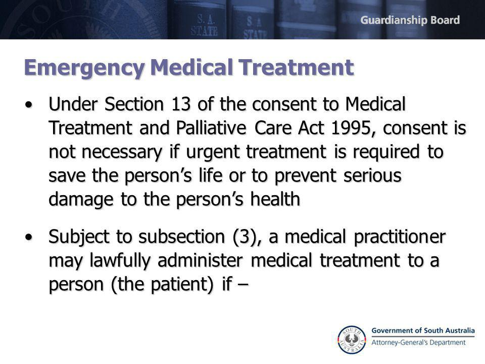 Emergency Medical Treatment Under Section 13 of the consent to Medical Treatment and Palliative Care Act 1995, consent is not necessary if urgent treatment is required to save the person's life or to prevent serious damage to the person's healthUnder Section 13 of the consent to Medical Treatment and Palliative Care Act 1995, consent is not necessary if urgent treatment is required to save the person's life or to prevent serious damage to the person's health Subject to subsection (3), a medical practitioner may lawfully administer medical treatment to a person (the patient) if –Subject to subsection (3), a medical practitioner may lawfully administer medical treatment to a person (the patient) if –