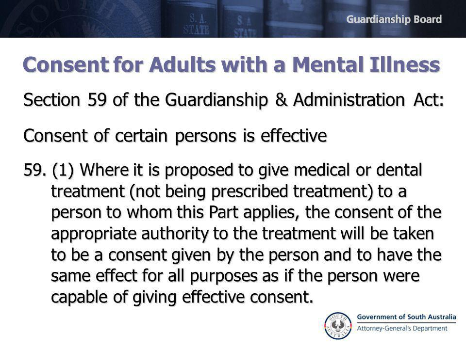 Consent for Adults with a Mental Illness Section 59 of the Guardianship & Administration Act: Consent of certain persons is effective 59.