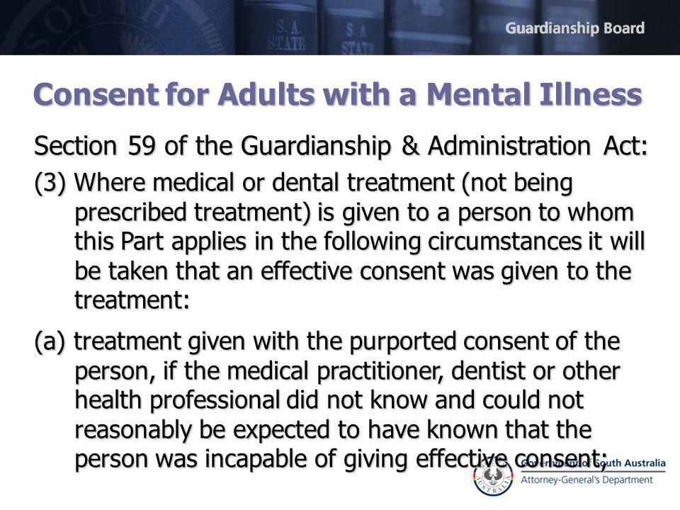 Consent for Adults with a Mental Illness Section 59 of the Guardianship & Administration Act: (3) Where medical or dental treatment (not being prescribed treatment) is given to a person to whom this Part applies in the following circumstances it will be taken that an effective consent was given to the treatment: (a) treatment given with the purported consent of the person, if the medical practitioner, dentist or other health professional did not know and could not reasonably be expected to have known that the person was incapable of giving effective consent;