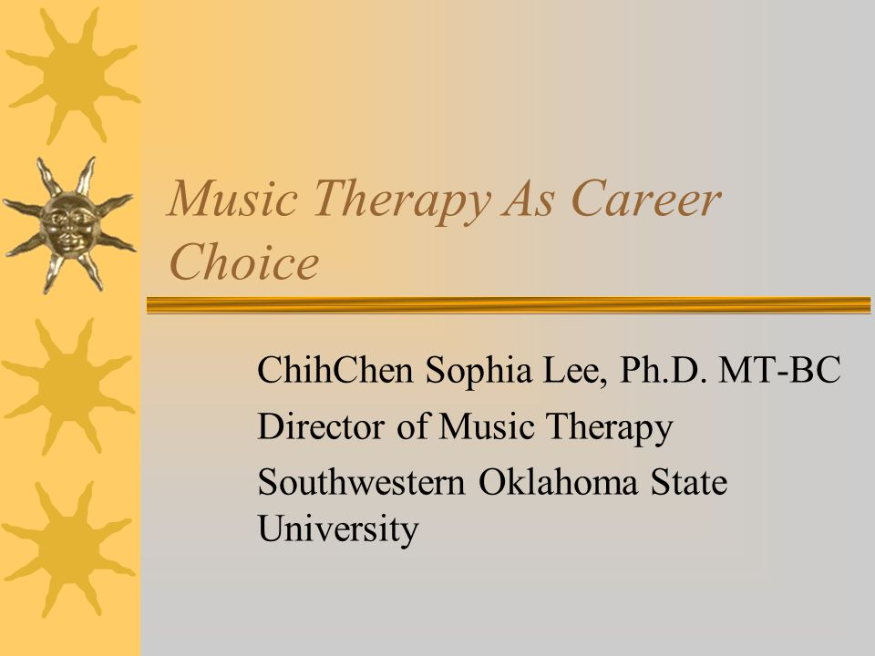 Music Therapy As Career Choice ChihChen Sophia Lee, Ph.D.